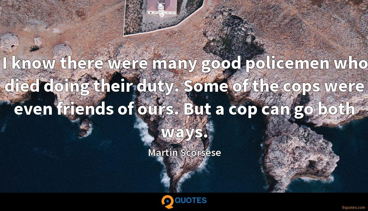 I know there were many good policemen who died doing their duty. Some of the cops were even friends of ours. But a cop can go both ways.