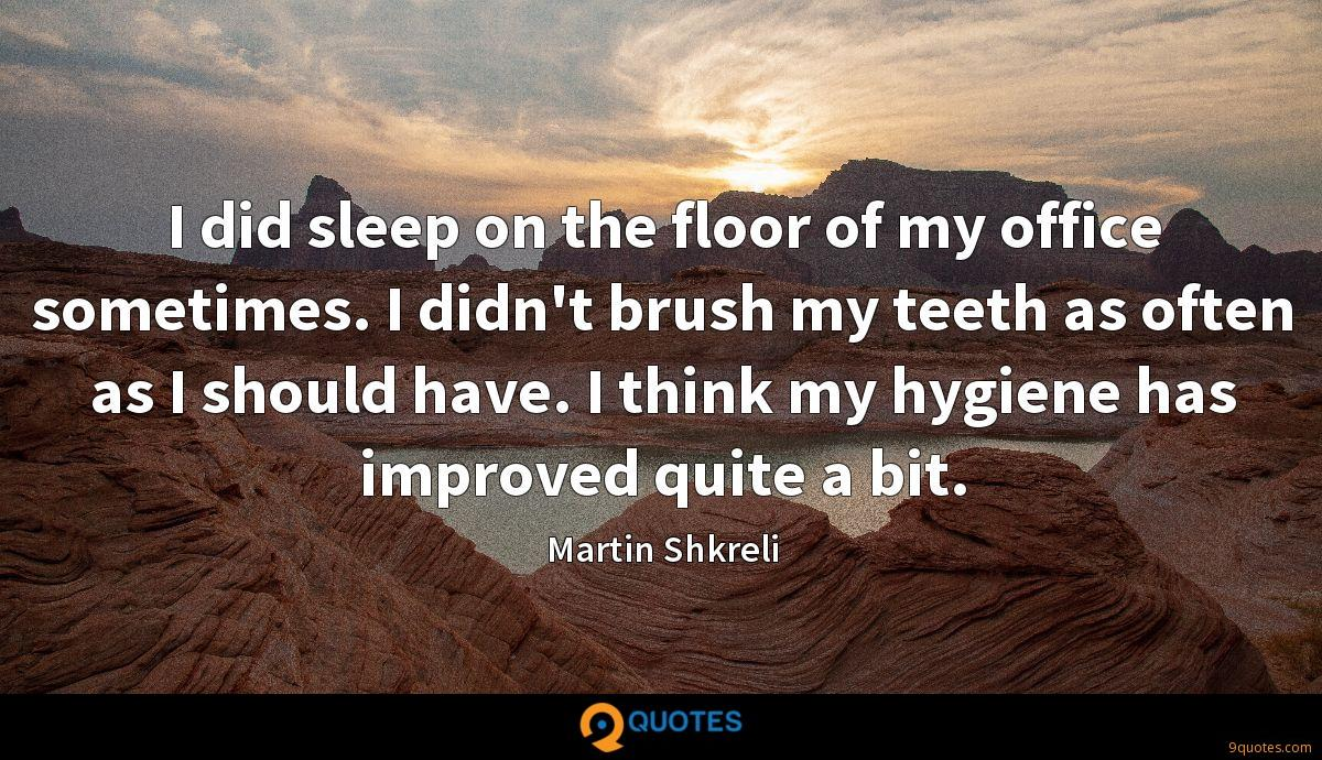 I did sleep on the floor of my office sometimes. I didn't brush my teeth as often as I should have. I think my hygiene has improved quite a bit.