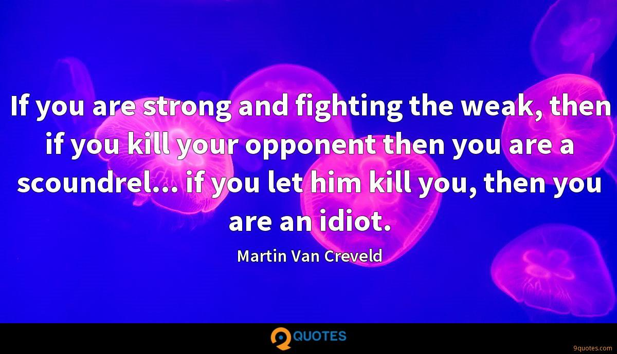 If you are strong and fighting the weak, then if you kill your opponent then you are a scoundrel... if you let him kill you, then you are an idiot.