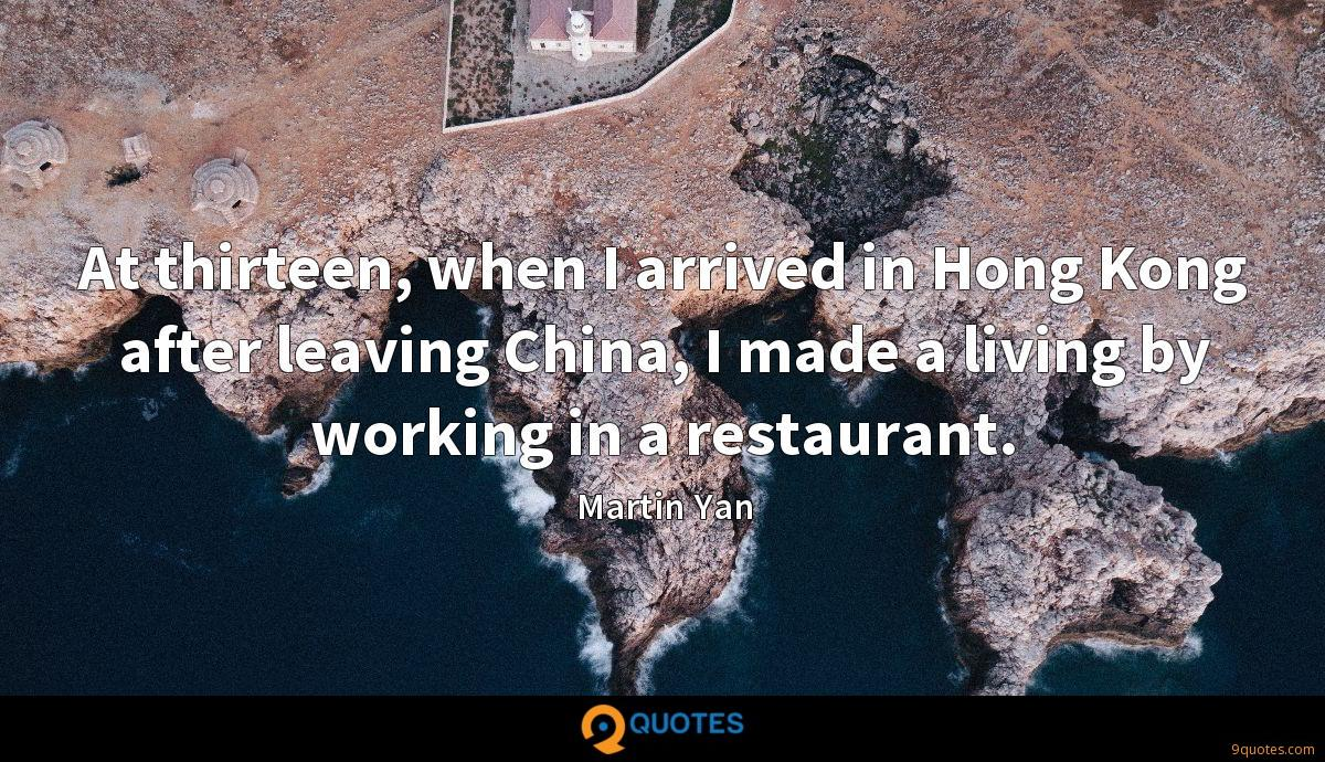 At thirteen, when I arrived in Hong Kong after leaving China, I made a living by working in a restaurant.