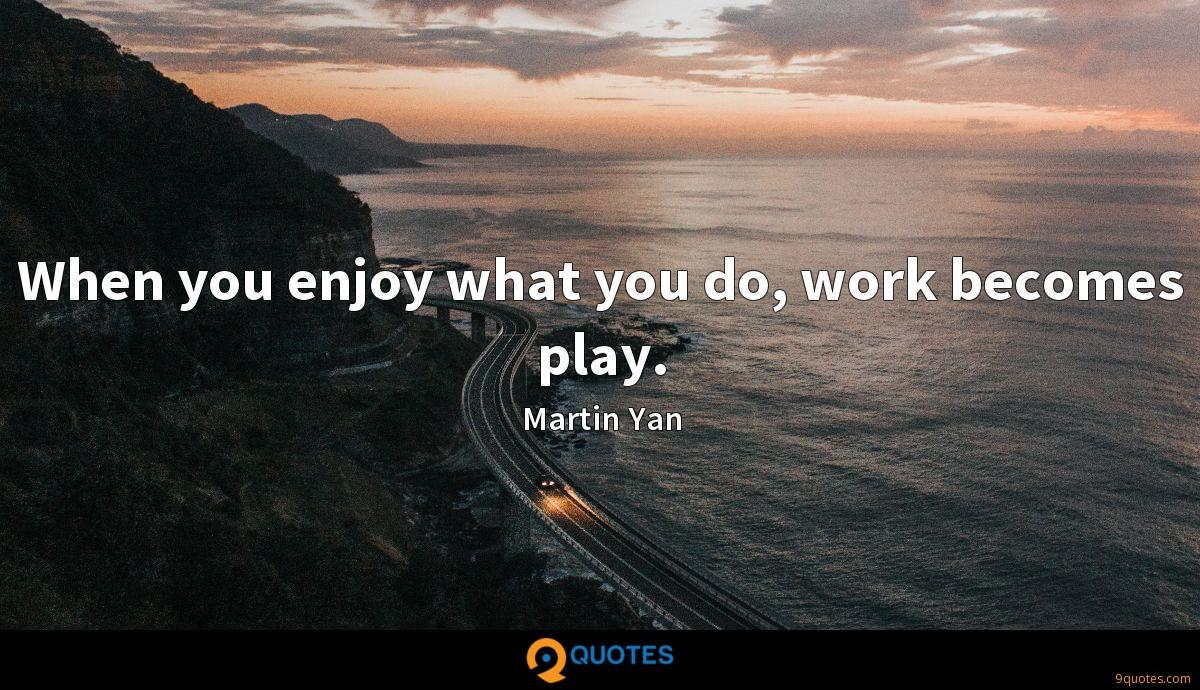 When you enjoy what you do, work becomes play.