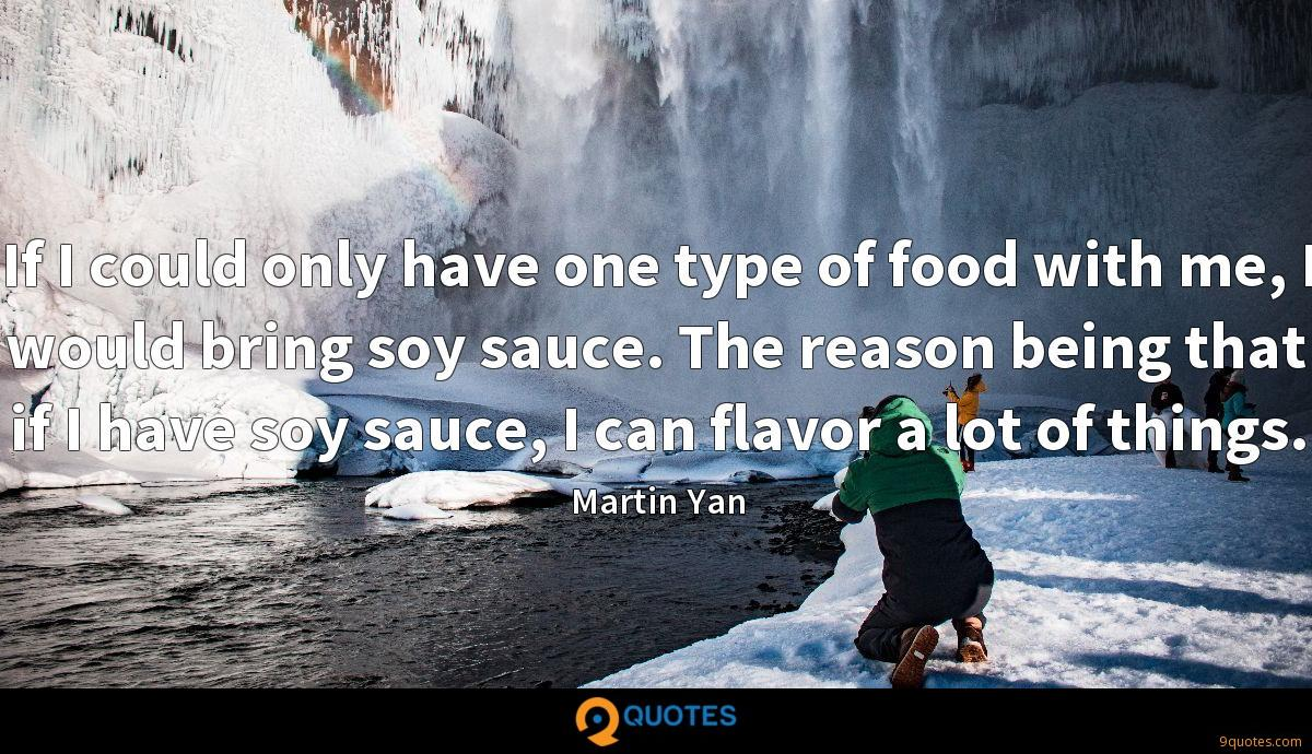 If I could only have one type of food with me, I would bring soy sauce. The reason being that if I have soy sauce, I can flavor a lot of things.
