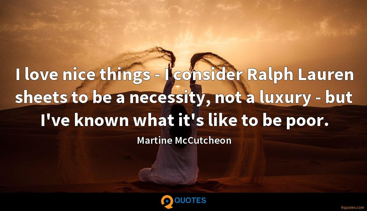 I love nice things - I consider Ralph Lauren sheets to be a necessity, not a luxury - but I've known what it's like to be poor.