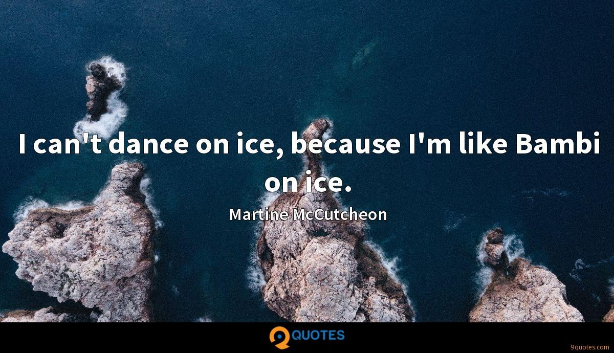 I can't dance on ice, because I'm like Bambi on ice.