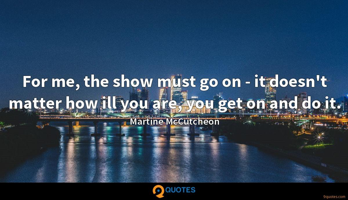 For me, the show must go on - it doesn't matter how ill you are, you get on and do it.