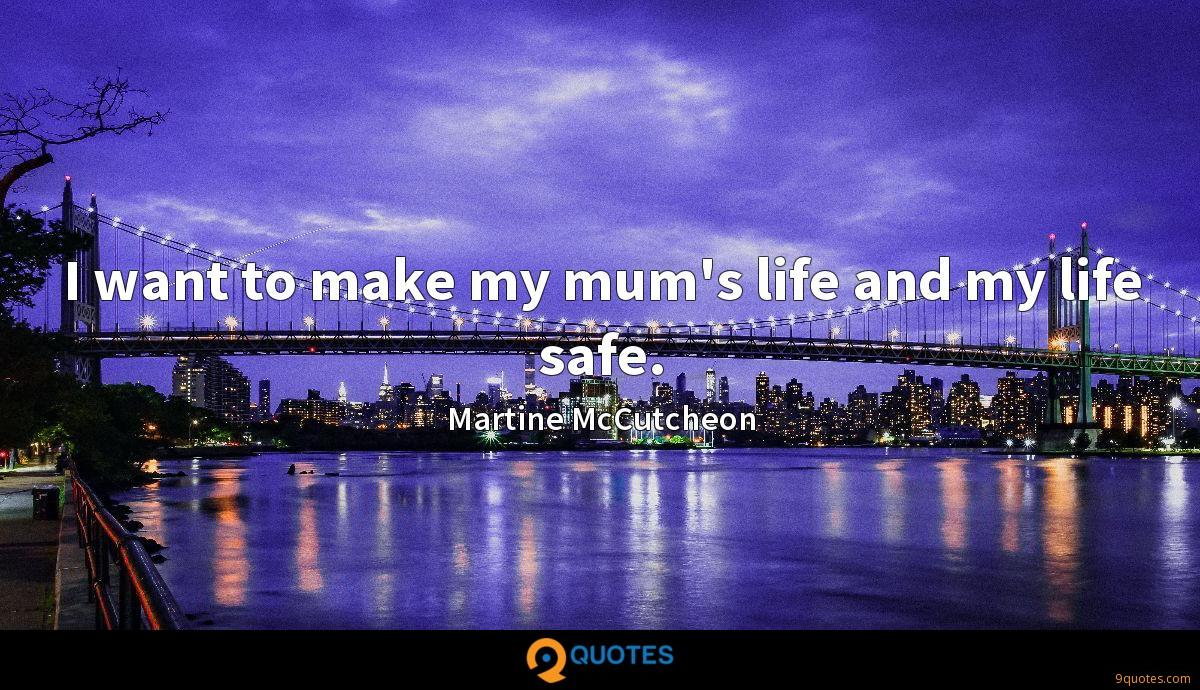 I want to make my mum's life and my life safe.