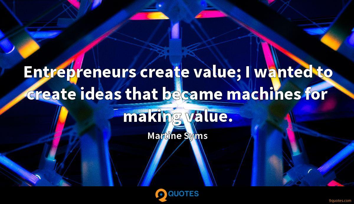Entrepreneurs create value; I wanted to create ideas that became machines for making value.