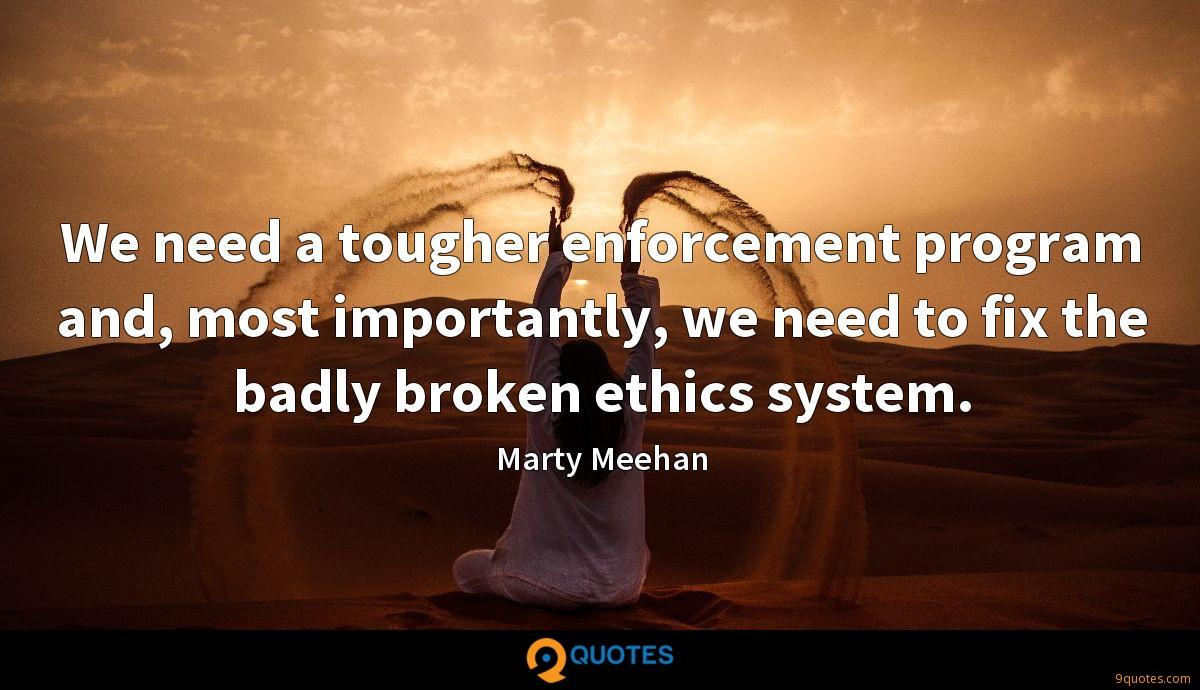 We need a tougher enforcement program and, most importantly, we need to fix the badly broken ethics system.