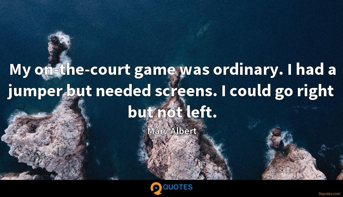My on-the-court game was ordinary. I had a jumper but needed screens. I could go right but not left.