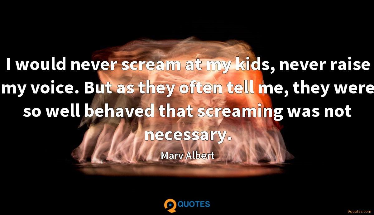 I would never scream at my kids, never raise my voice. But as they often tell me, they were so well behaved that screaming was not necessary.