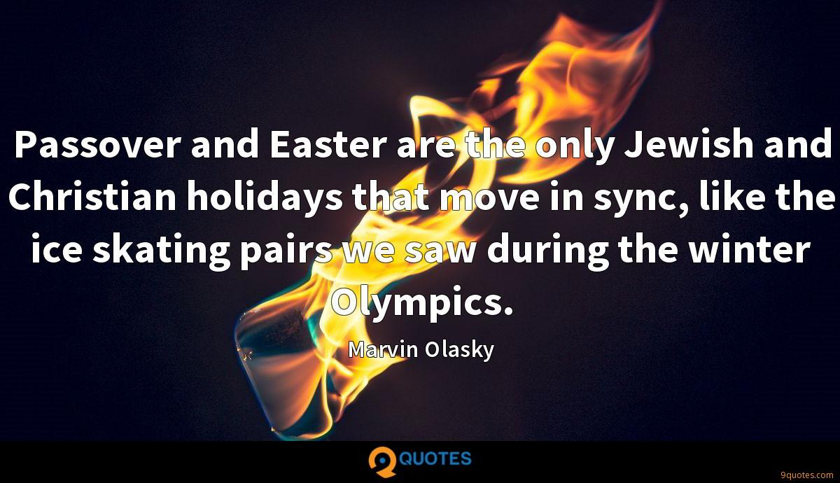 Passover and Easter are the only Jewish and Christian holidays that move in sync, like the ice skating pairs we saw during the winter Olympics.