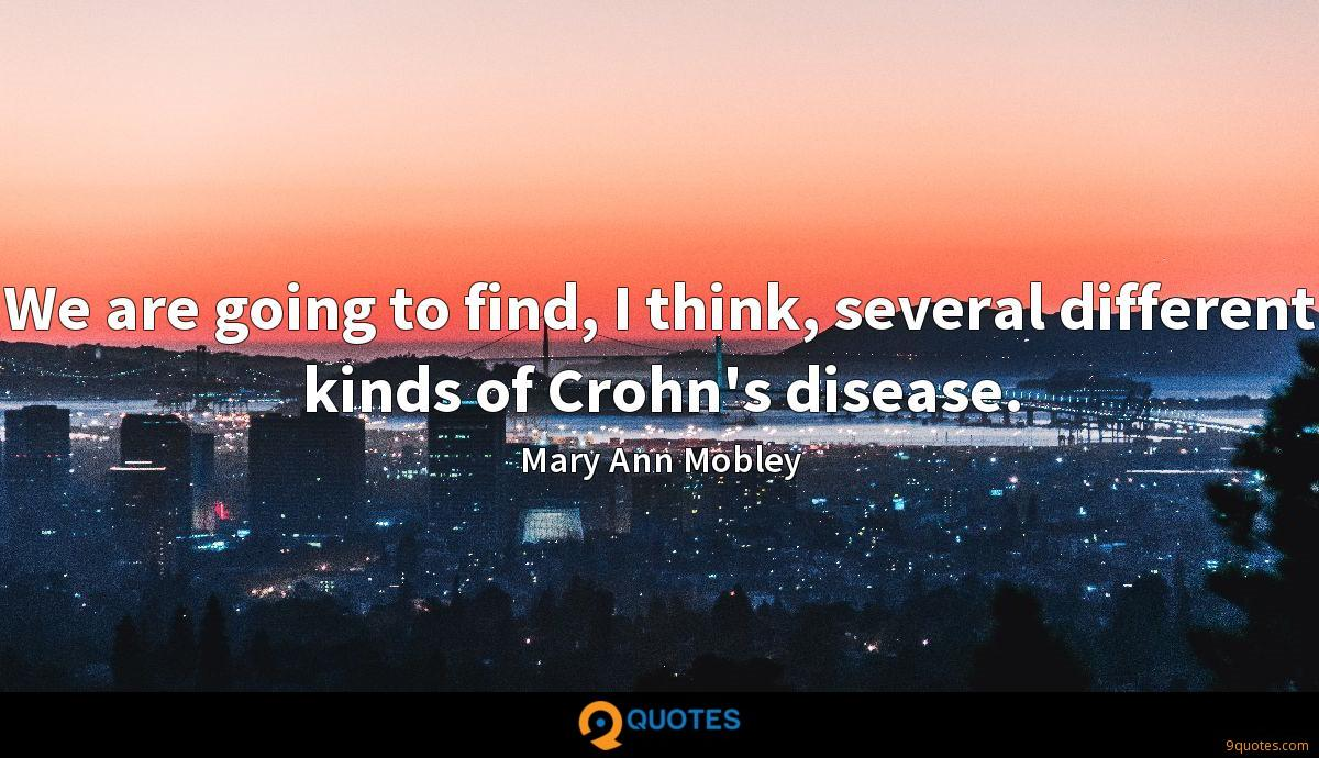 We are going to find, I think, several different kinds of Crohn's disease.