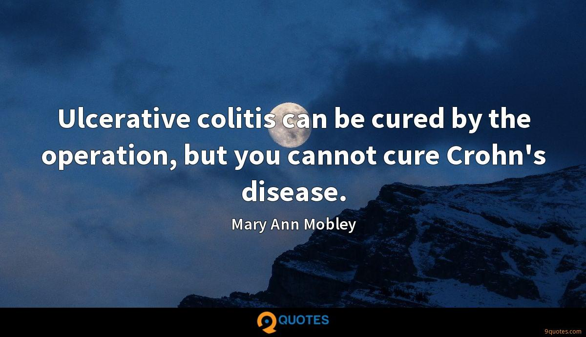 Ulcerative colitis can be cured by the operation, but you cannot cure Crohn's disease.