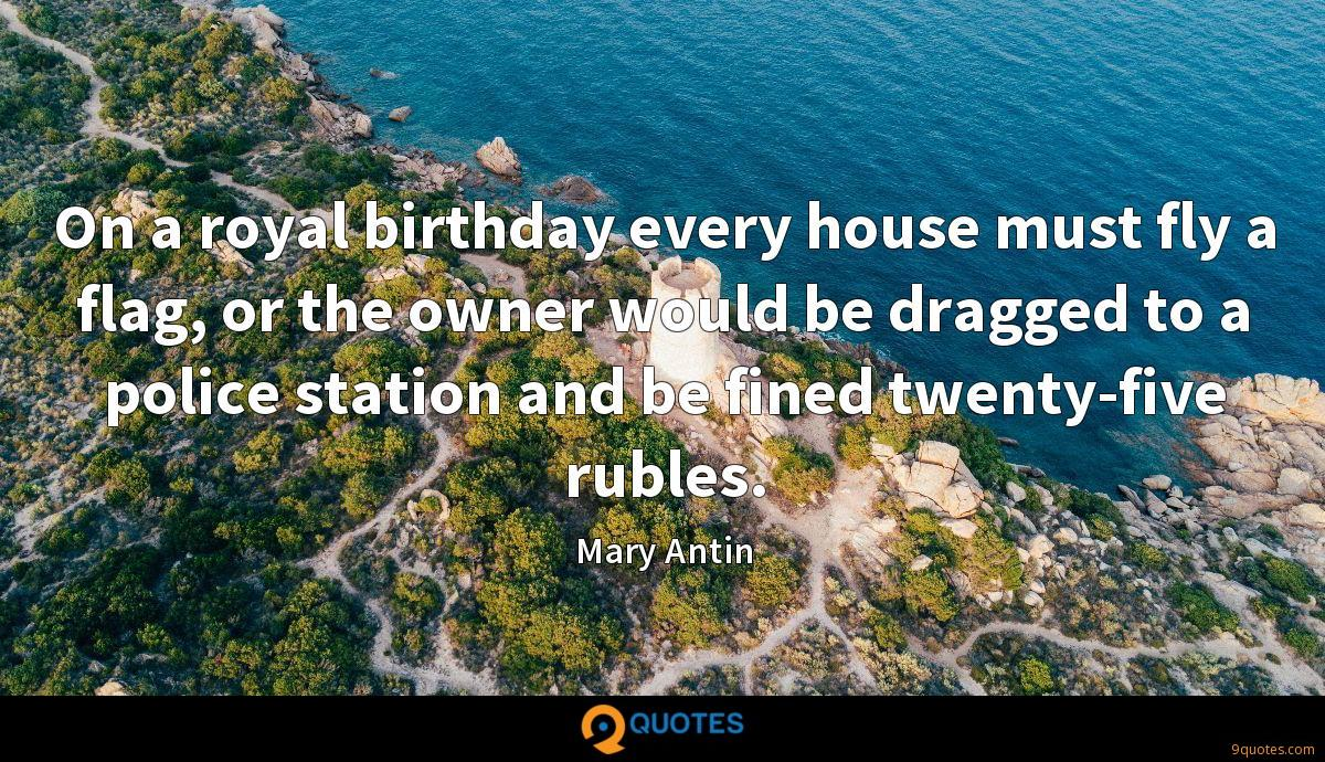 On a royal birthday every house must fly a flag, or the owner would be dragged to a police station and be fined twenty-five rubles.