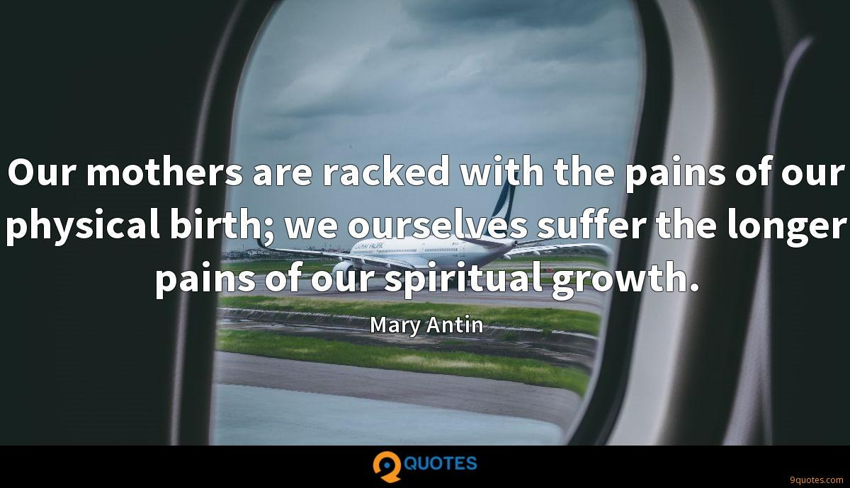 Our mothers are racked with the pains of our physical birth; we ourselves suffer the longer pains of our spiritual growth.