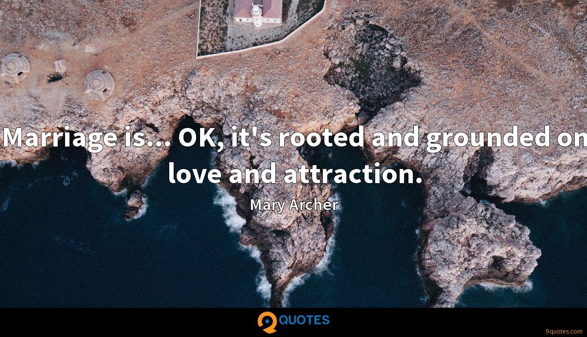Marriage is... OK, it's rooted and grounded on love and attraction.