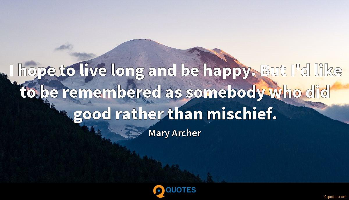 I hope to live long and be happy. But I'd like to be remembered as somebody who did good rather than mischief.