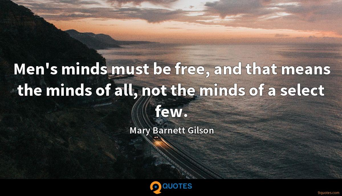 Men's minds must be free, and that means the minds of all, not the minds of a select few.
