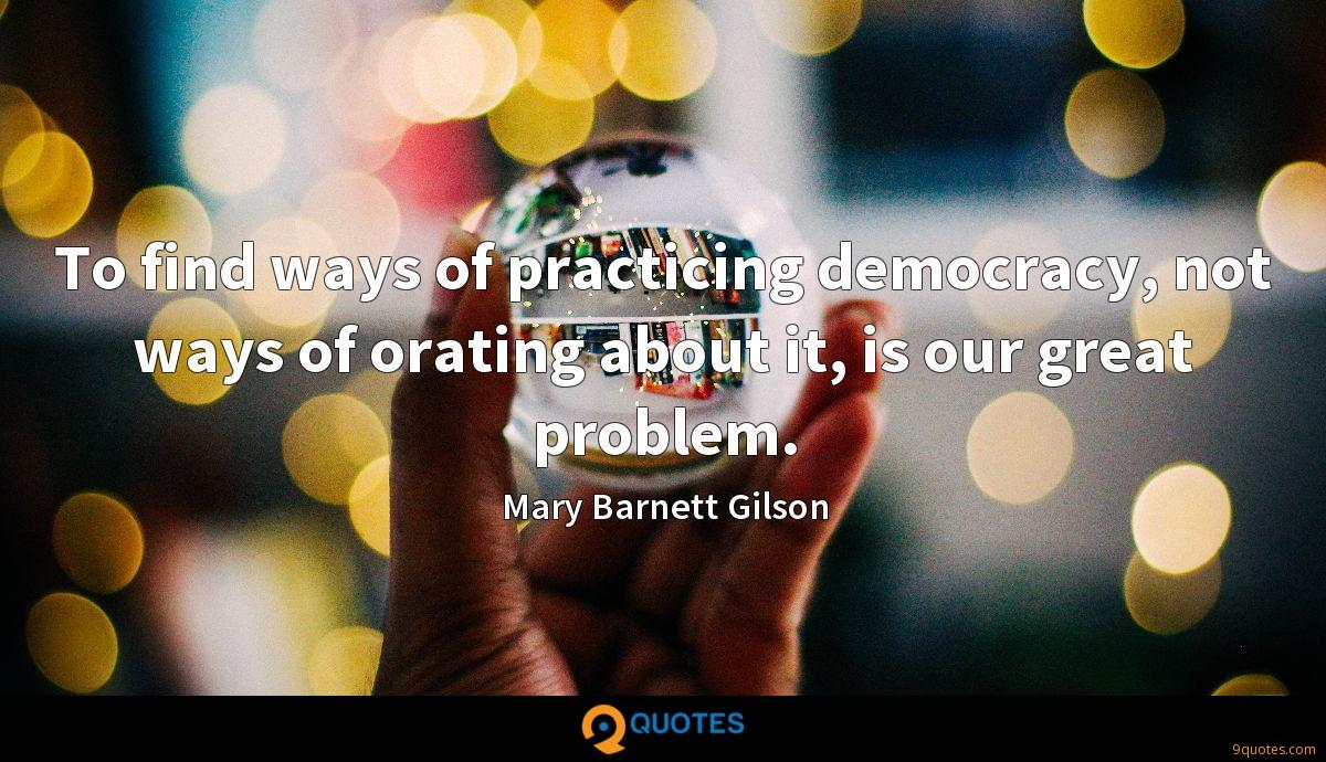 To find ways of practicing democracy, not ways of orating about it, is our great problem.