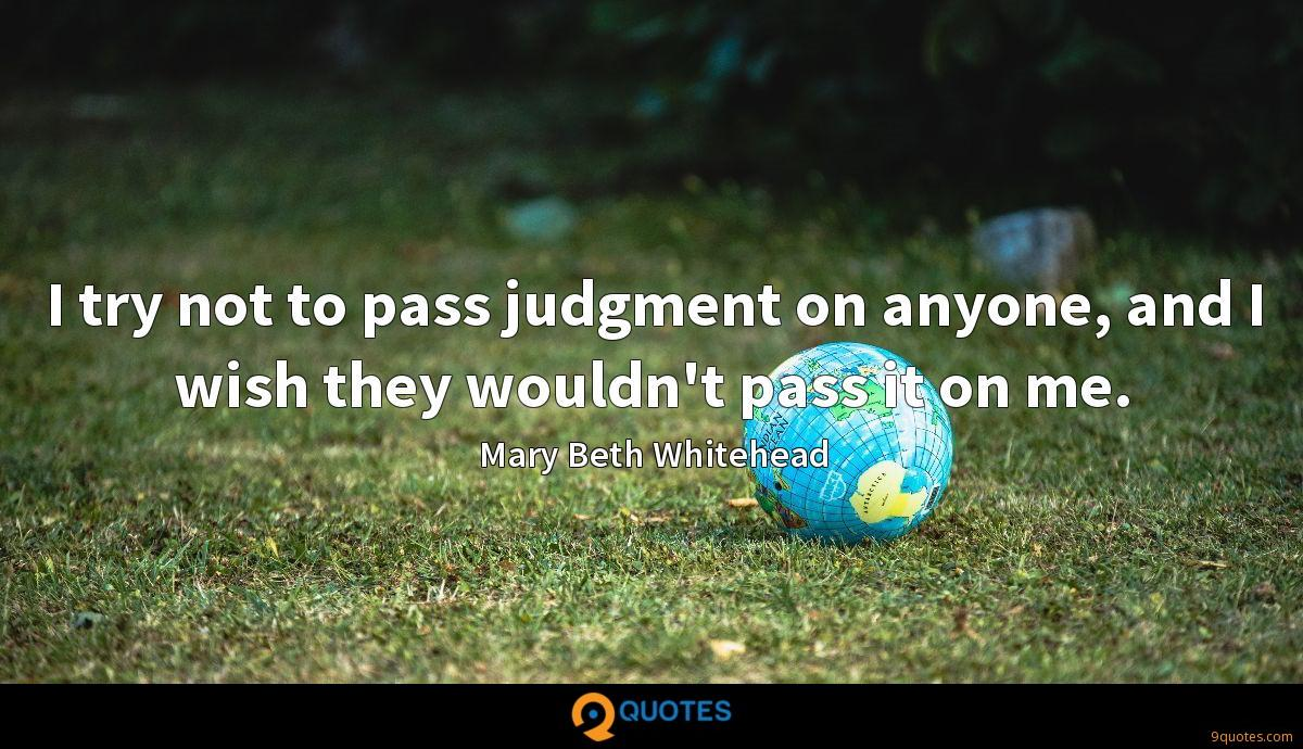 I try not to pass judgment on anyone, and I wish they wouldn't pass it on me.