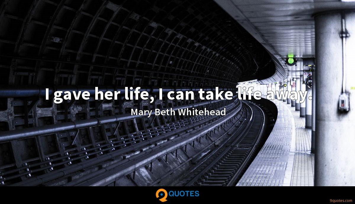 I gave her life, I can take life away.