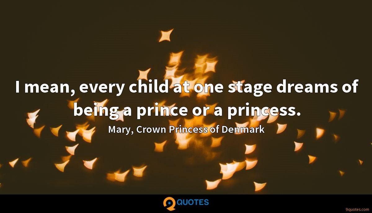 I mean, every child at one stage dreams of being a prince or ...