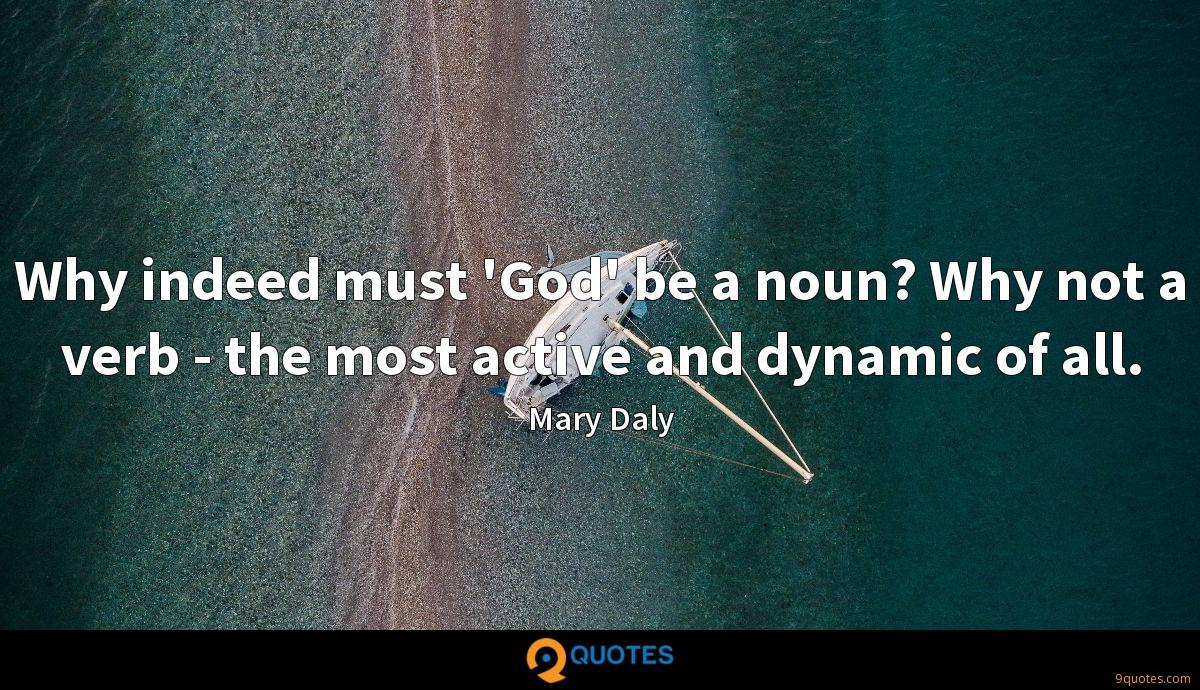 Why indeed must 'God' be a noun? Why not a verb - the most active and dynamic of all.