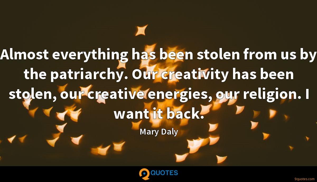 Almost everything has been stolen from us by the patriarchy. Our creativity has been stolen, our creative energies, our religion. I want it back.