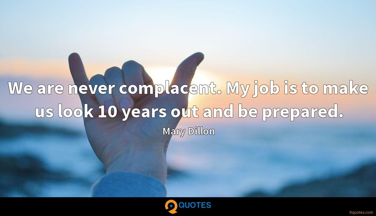 We are never complacent. My job is to make us look 10 years out and be prepared.