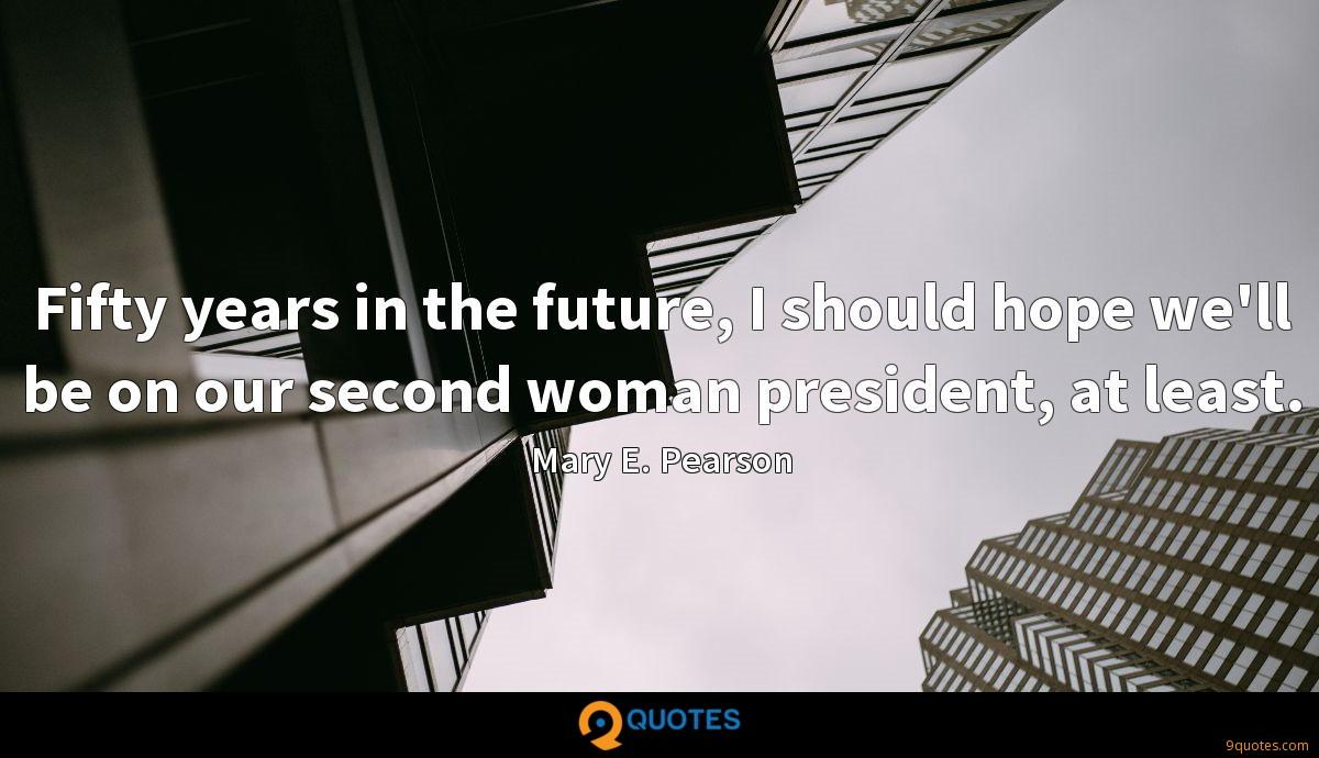 Fifty years in the future, I should hope we'll be on our second woman president, at least.