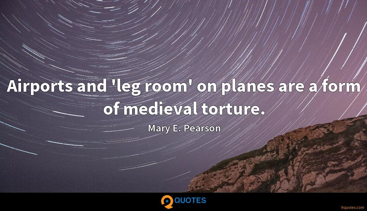 Airports and 'leg room' on planes are a form of medieval torture.