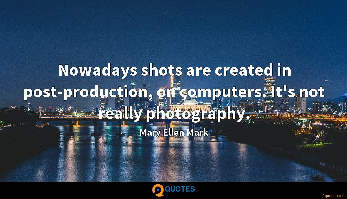 Nowadays shots are created in post-production, on computers. It's not really photography.