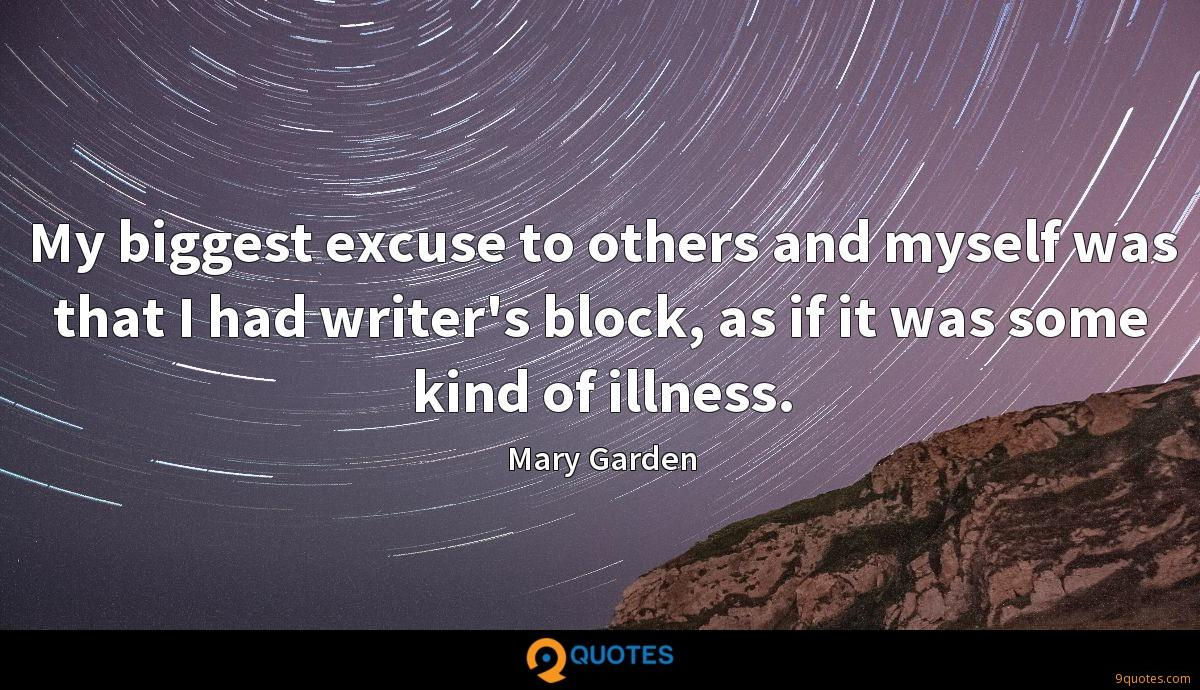 My biggest excuse to others and myself was that I had writer's block, as if it was some kind of illness.