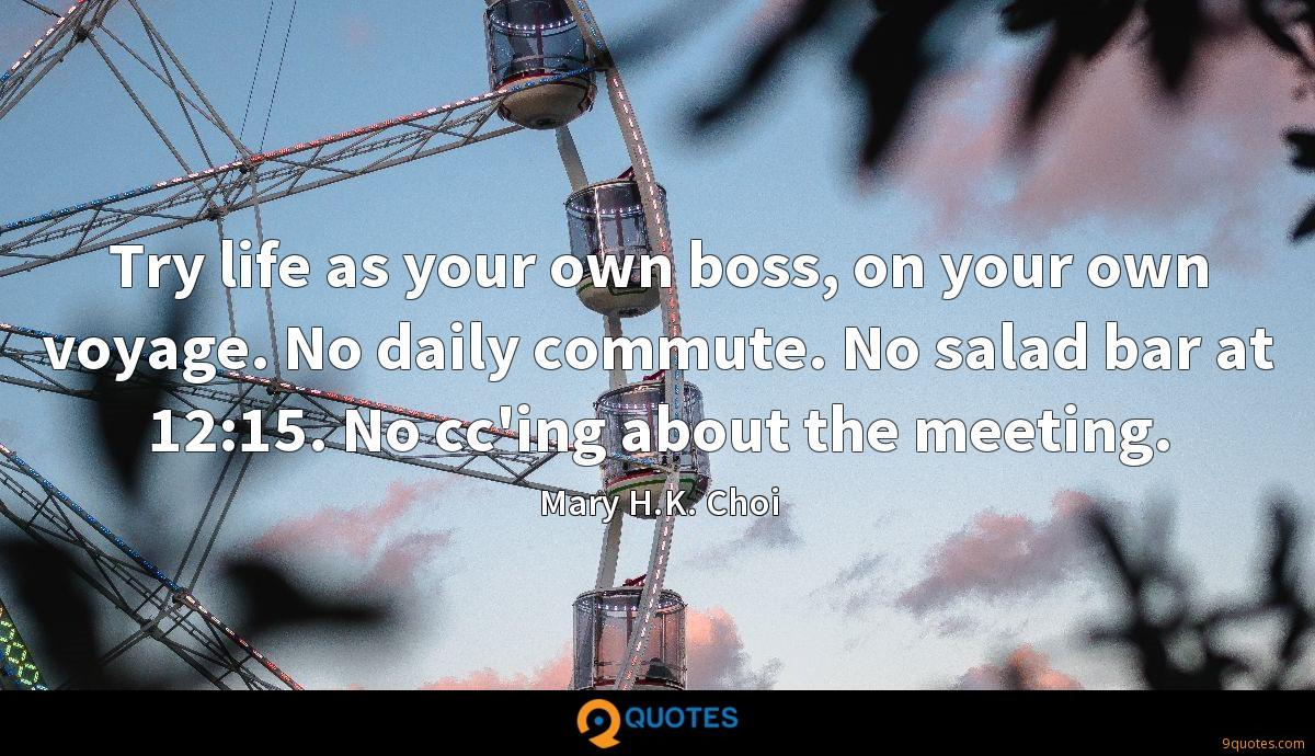 Try life as your own boss, on your own voyage. No daily commute. No salad bar at 12:15. No cc'ing about the meeting.