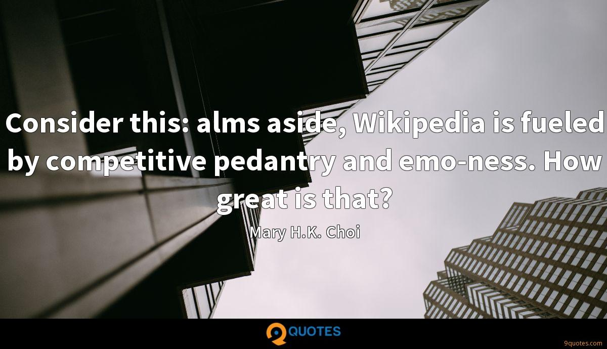 Consider this: alms aside, Wikipedia is fueled by competitive pedantry and emo-ness. How great is that?