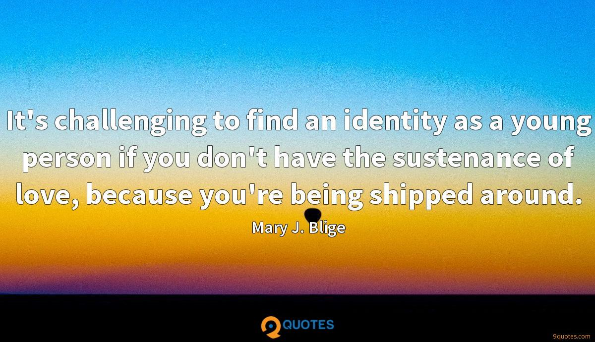It's challenging to find an identity as a young person if you don't have the sustenance of love, because you're being shipped around.
