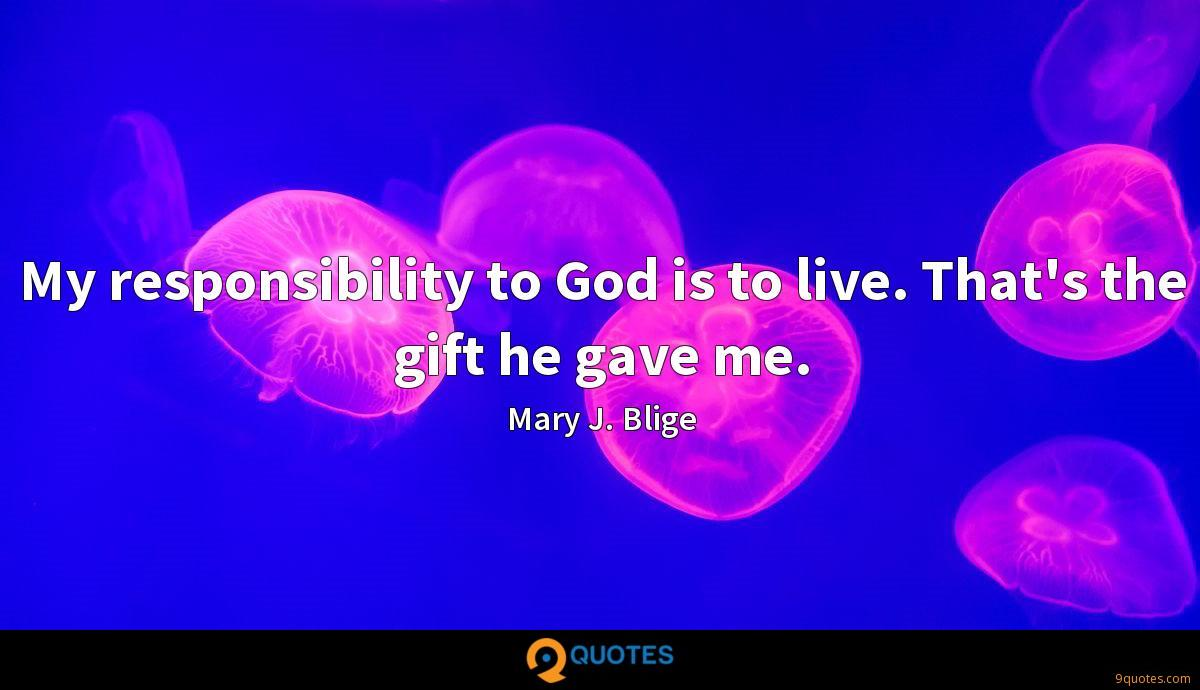 My responsibility to God is to live. That's the gift he gave me.