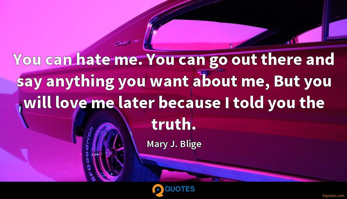 You can hate me. You can go out there and say anything you want about me, But you will love me later because I told you the truth.