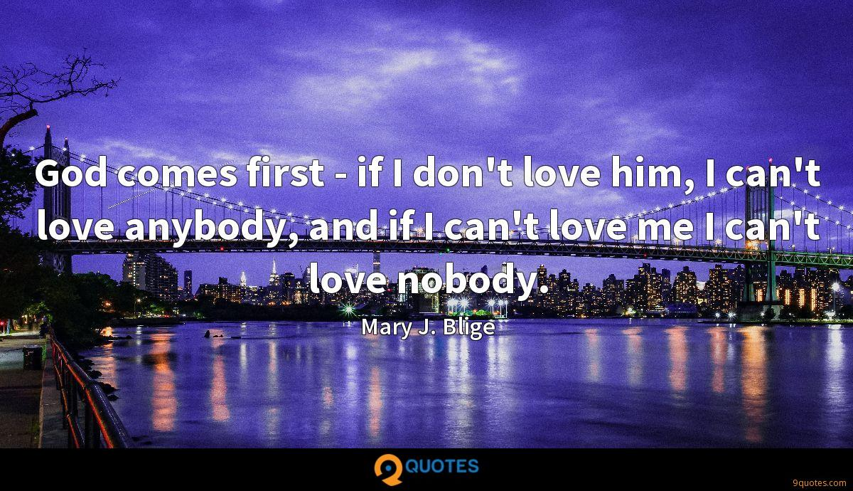 God comes first - if I don't love him, I can't love anybody, and if I can't love me I can't love nobody.