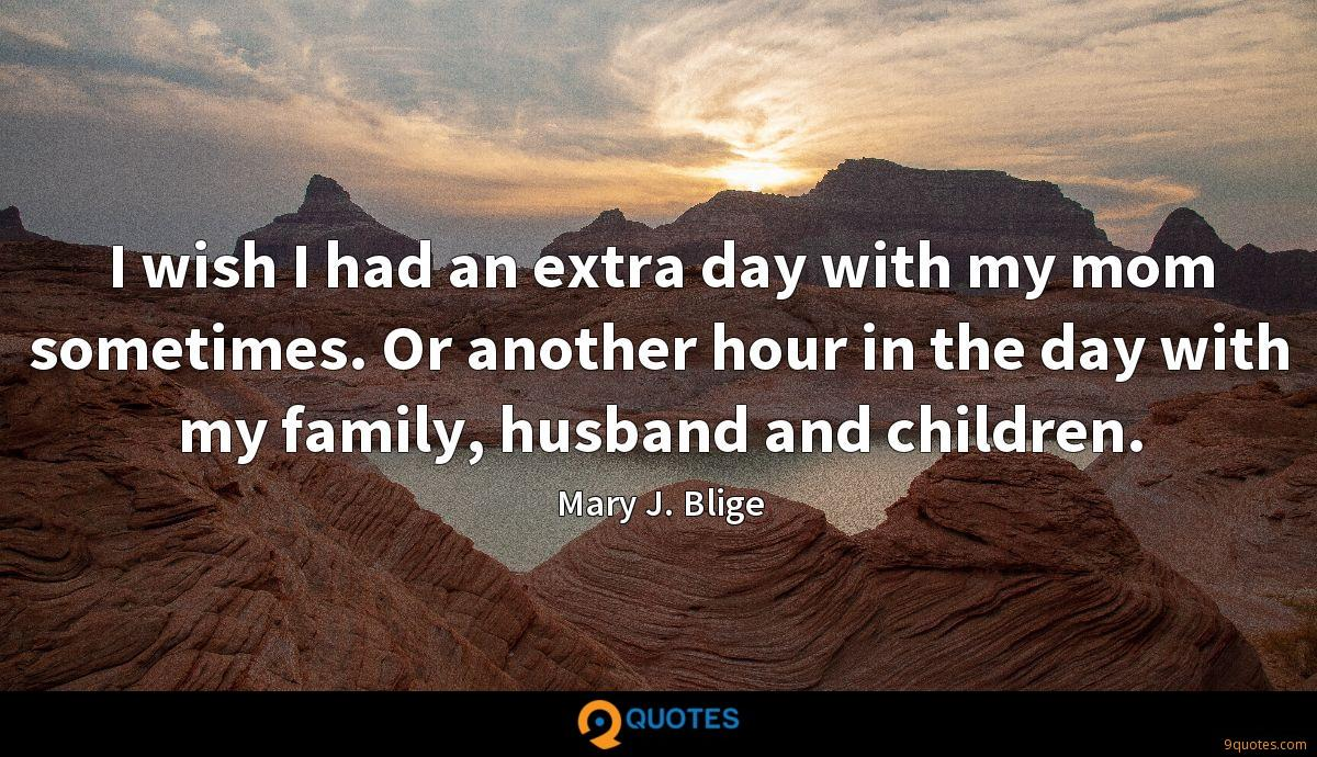 I wish I had an extra day with my mom sometimes. Or another hour in the day with my family, husband and children.