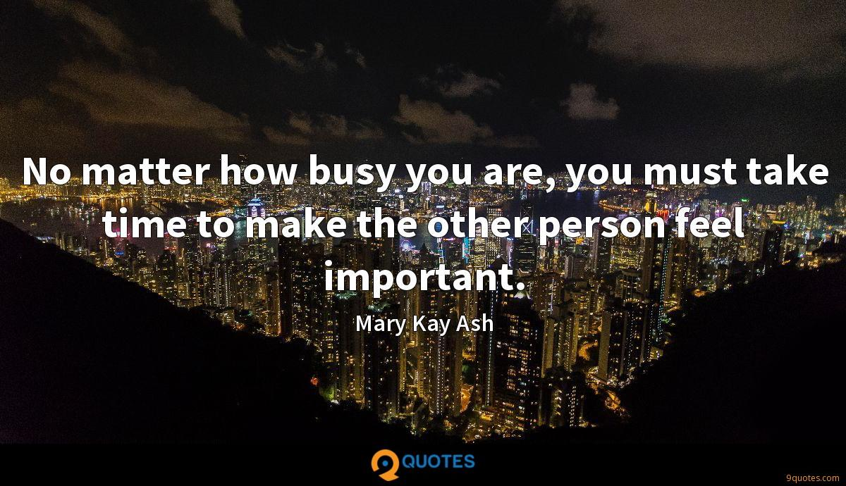 No matter how busy you are, you must take time to make the other person feel important.