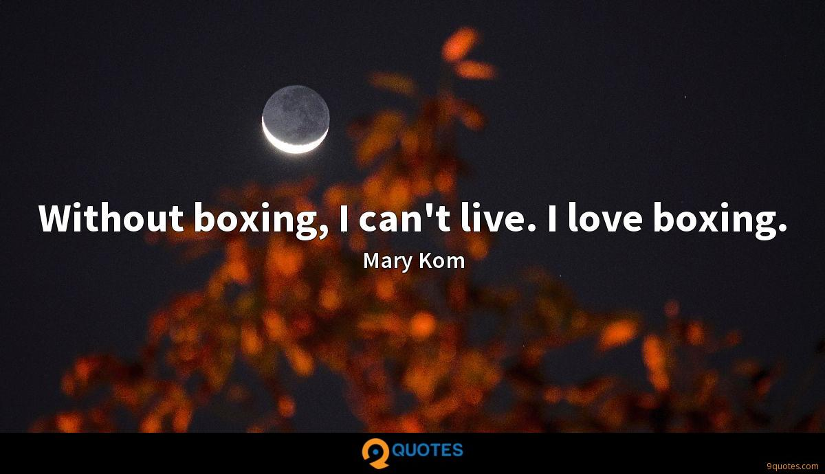 Without boxing, I can't live. I love boxing.