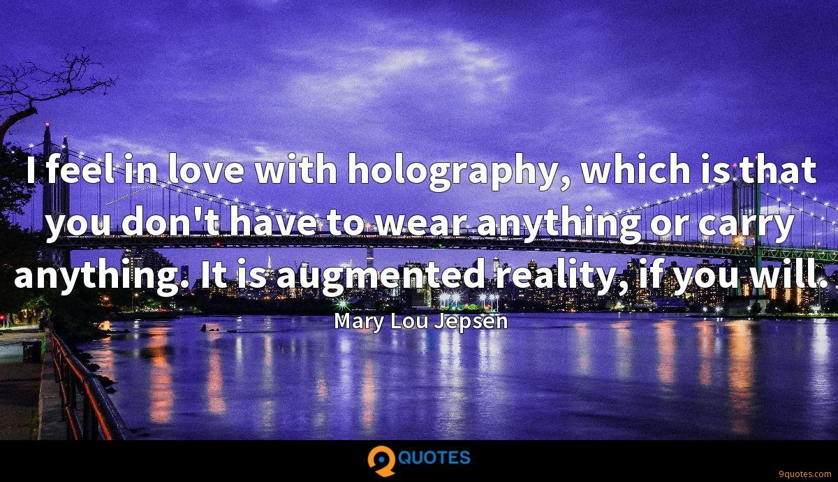 I feel in love with holography, which is that you don't have to wear anything or carry anything. It is augmented reality, if you will.