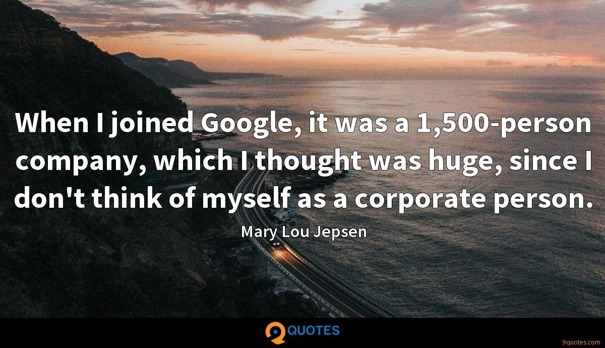 When I joined Google, it was a 1,500-person company, which I thought was huge, since I don't think of myself as a corporate person.