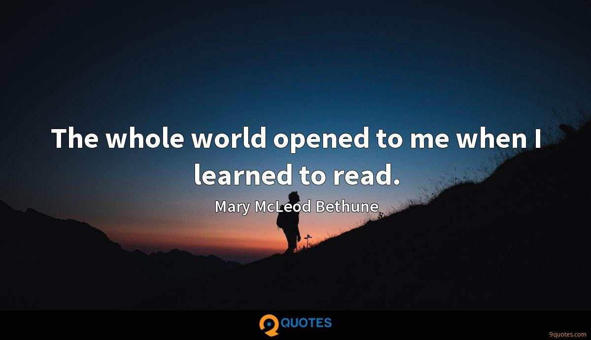 The whole world opened to me when I learned to read.