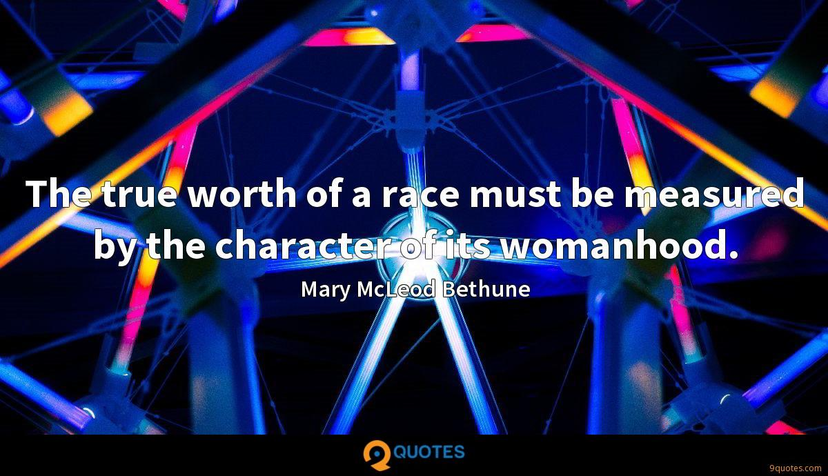 The true worth of a race must be measured by the character of its womanhood.