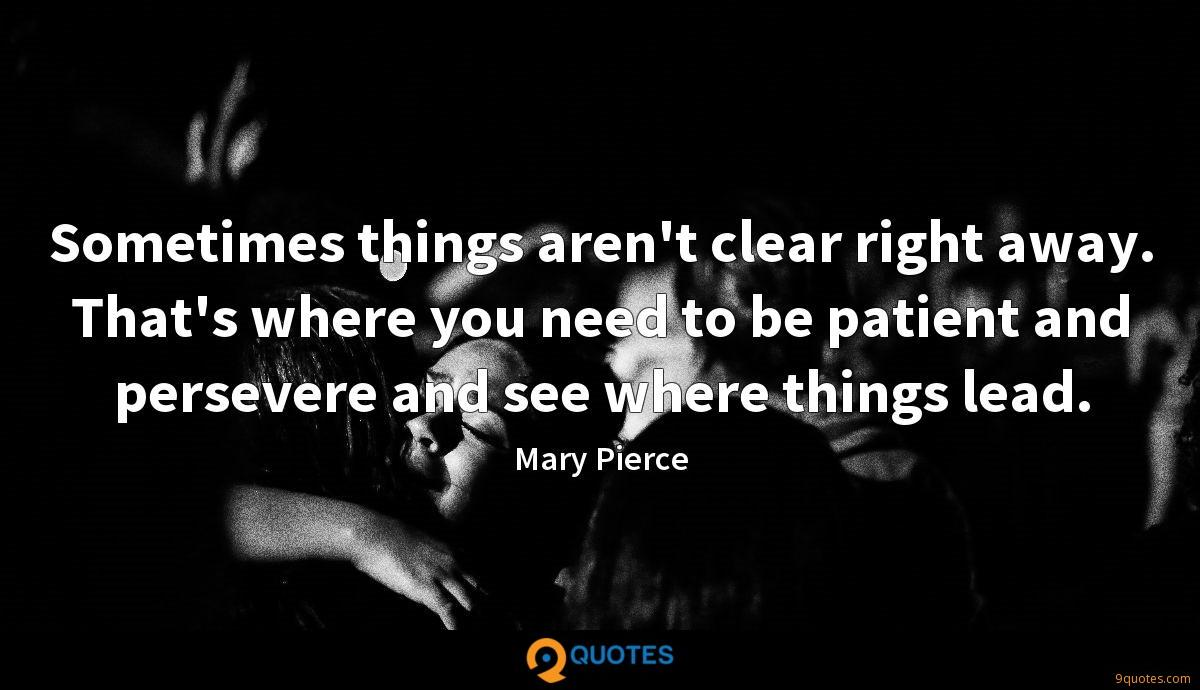 Sometimes things aren't clear right away. That's where you need to be patient and persevere and see where things lead.