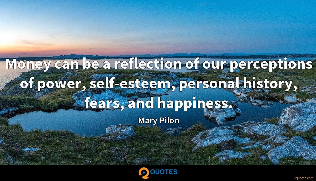 Money can be a reflection of our perceptions of power, self-esteem, personal history, fears, and happiness.