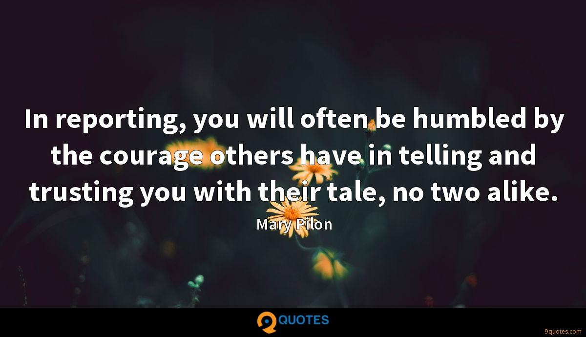 In reporting, you will often be humbled by the courage others have in telling and trusting you with their tale, no two alike.