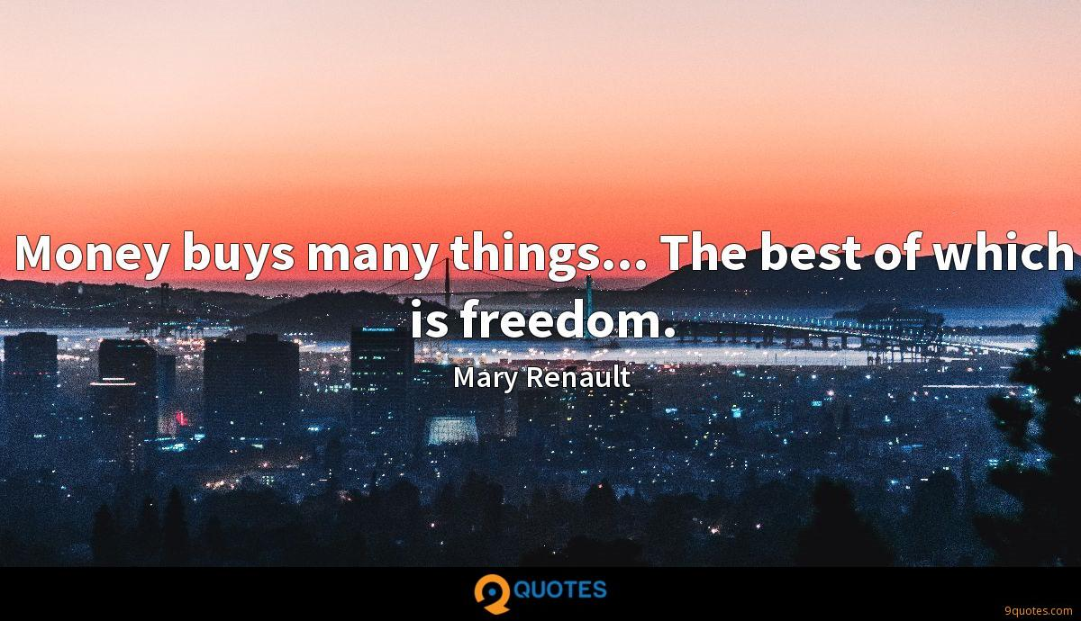 Money buys many things... The best of which is freedom.